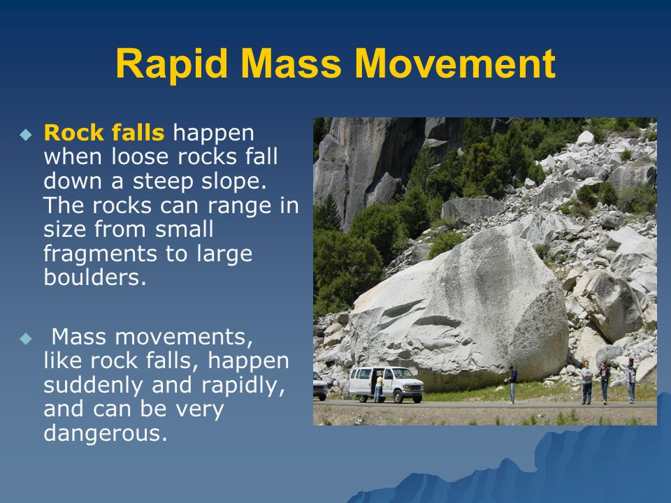 Rapid Mass Movement Rock falls happen when loose rocks fall down a steep slope. The rocks can range in size from small fragments to large boulders.