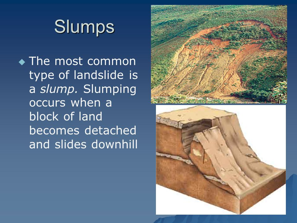 Slumps The most common type of landslide is a slump.