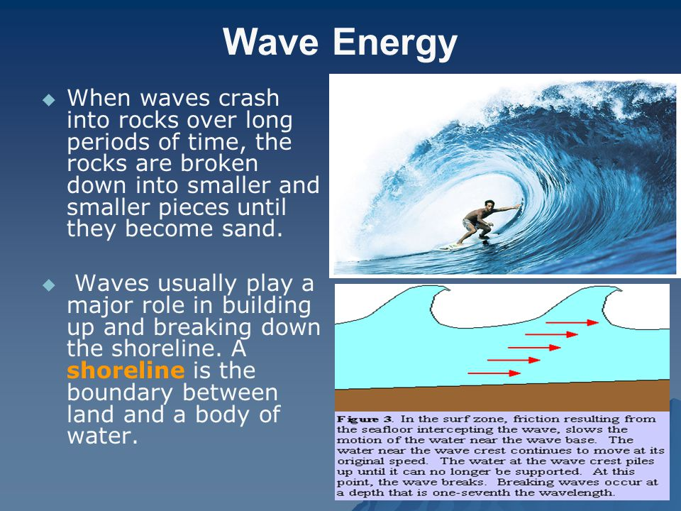 Wave Energy When waves crash into rocks over long periods of time, the rocks are broken down into smaller and smaller pieces until they become sand.