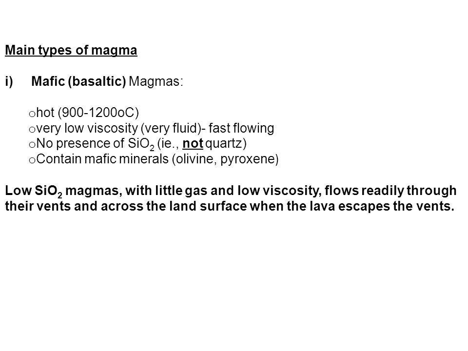 Main types of magma Mafic (basaltic) Magmas: hot (900-1200oC) very low viscosity (very fluid)- fast flowing.