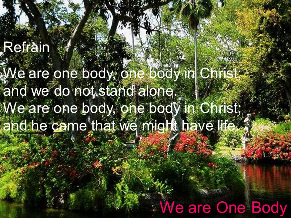 Refrain We are one body, one body in Christ; and we do not stand alone. We are one body, one body in Christ; and he came that we might have life.