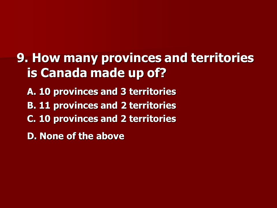 9. How many provinces and territories is Canada made up of