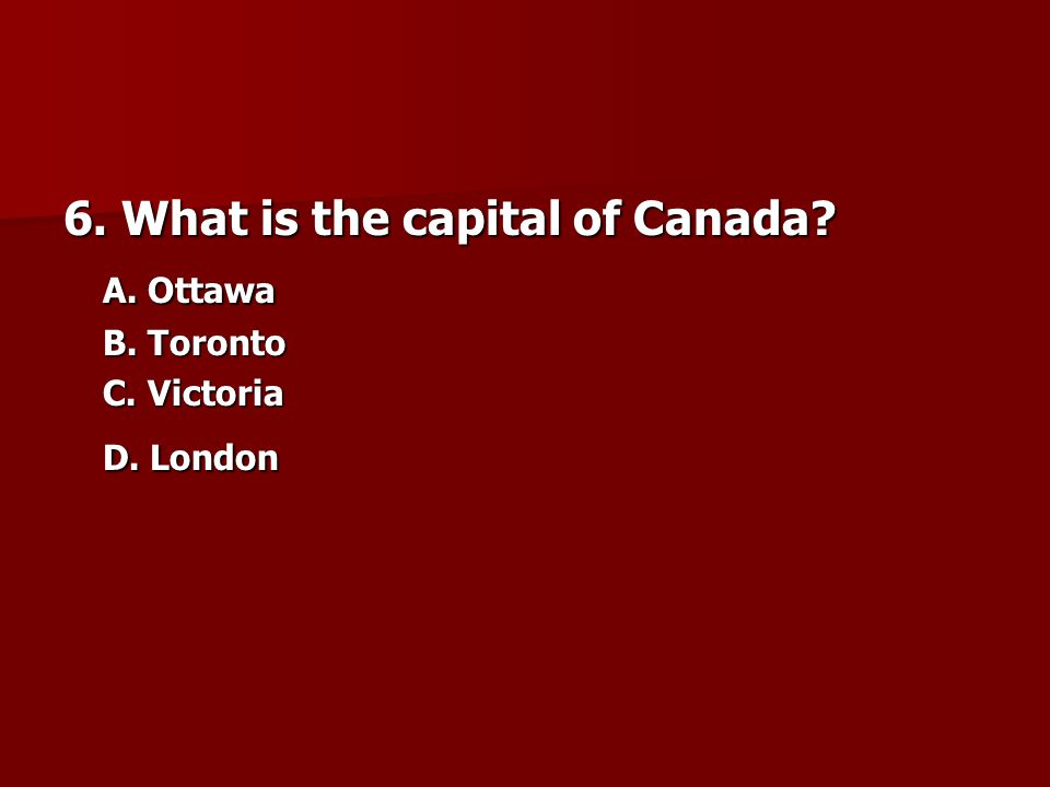 6. What is the capital of Canada A. Ottawa