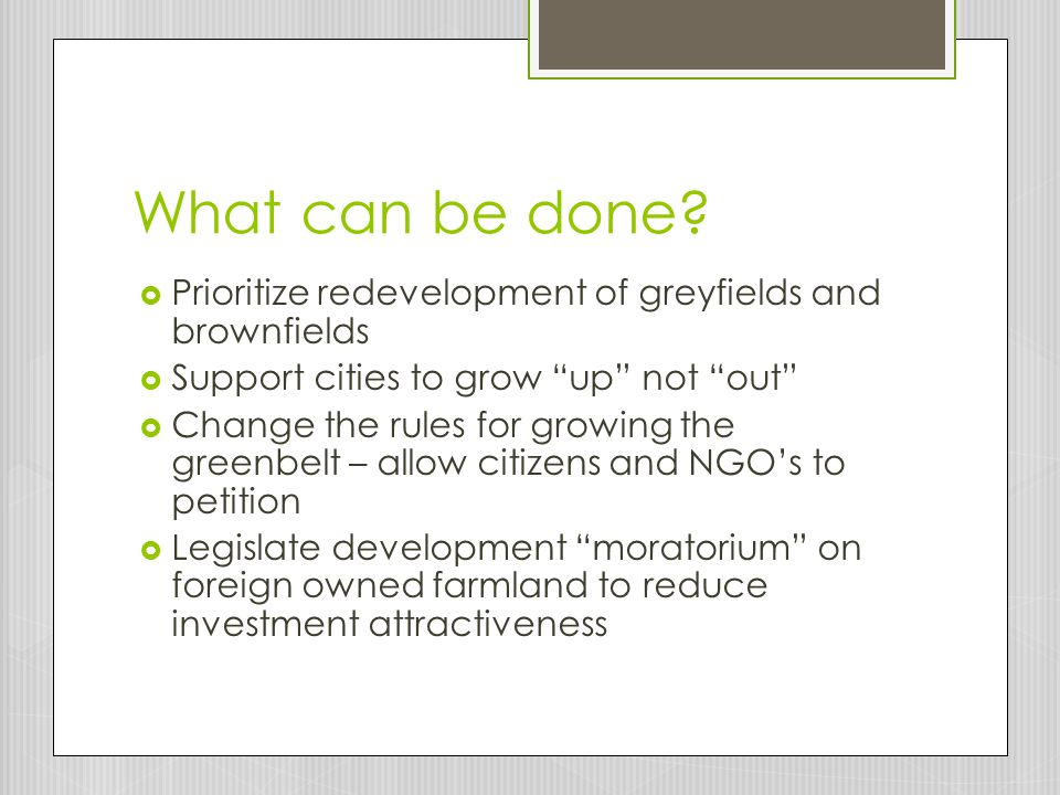 What can be done Prioritize redevelopment of greyfields and brownfields. Support cities to grow up not out