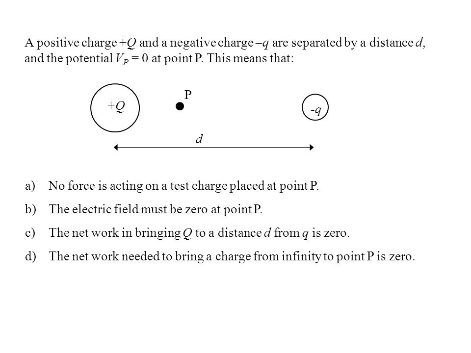 A positive charge +Q and a negative charge –q are separated by a distance d, and the potential VP = 0 at point P. This means that:
