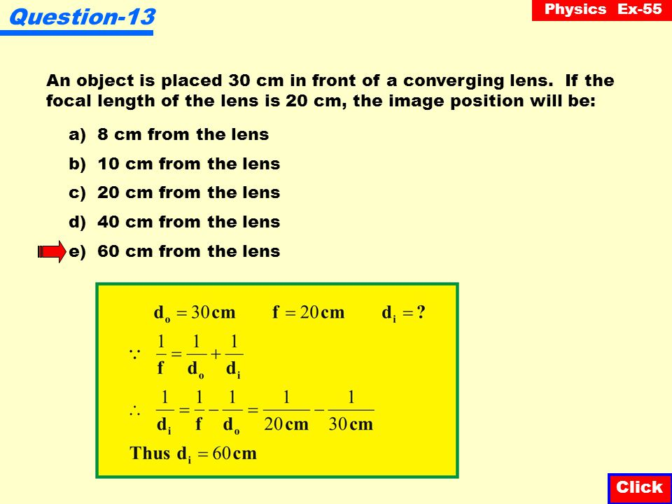 Question-13 An object is placed 30 cm in front of a converging lens. If the focal length of the lens is 20 cm, the image position will be: