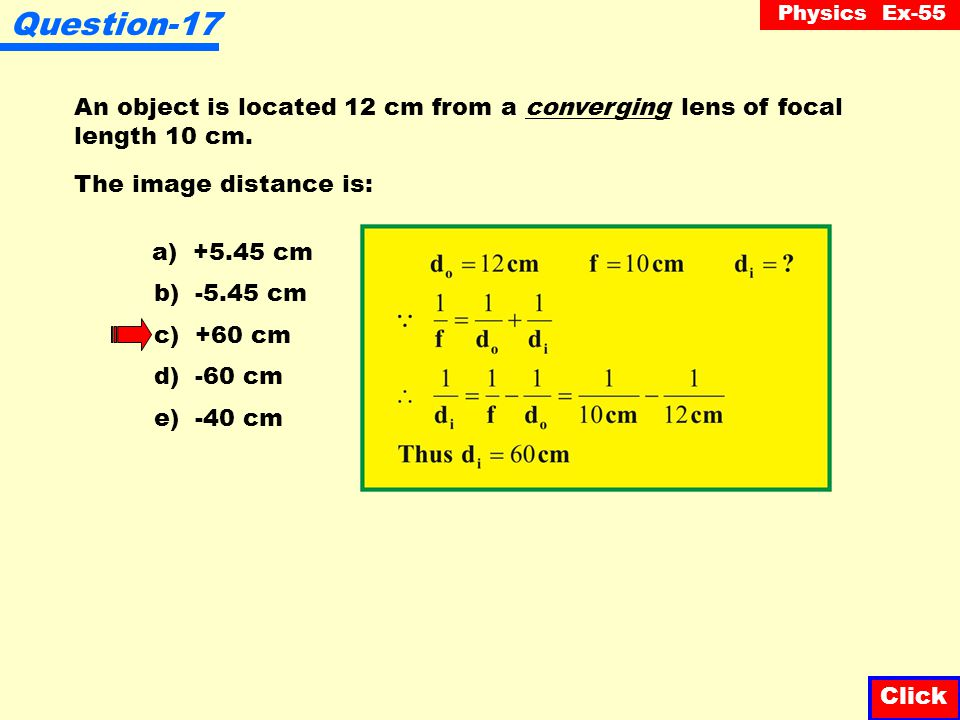 Question-17 An object is located 12 cm from a converging lens of focal length 10 cm. The image distance is: