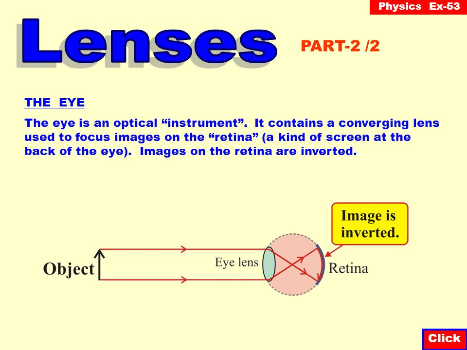 Lenses PART-2 /2. THE EYE. The eye is an optical instrument . It contains a converging lens.