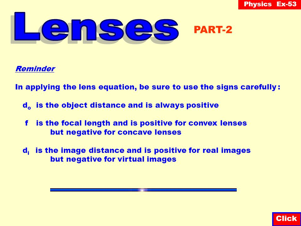 Lenses PART-2. Reminder. In applying the lens equation, be sure to use the signs carefully : do is the object distance and is always positive.