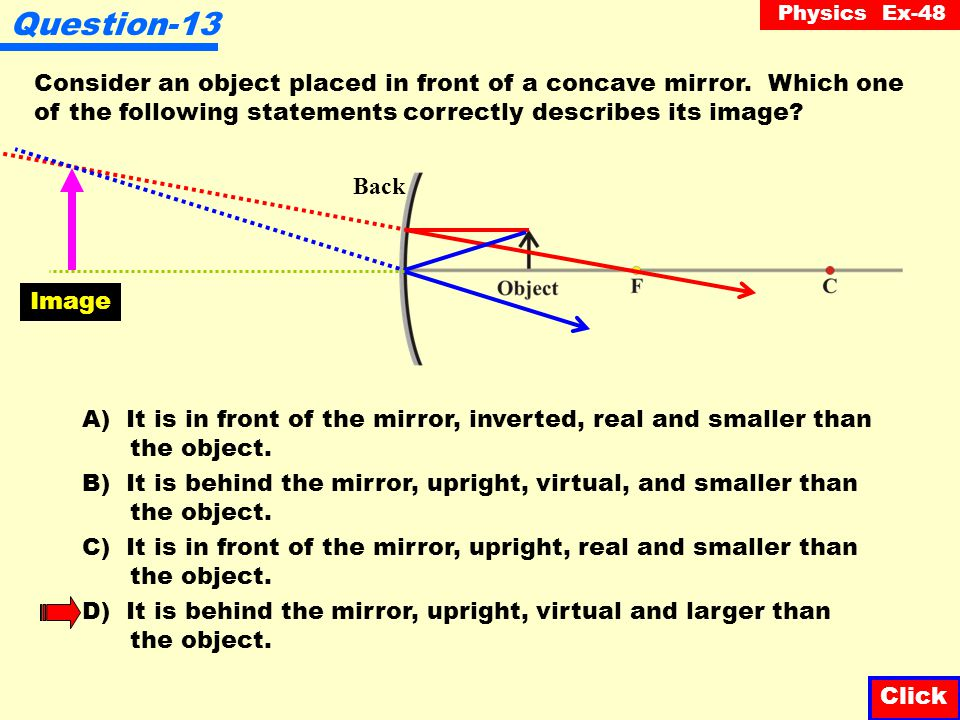 Question-13 Consider an object placed in front of a concave mirror. Which one of the following statements correctly describes its image
