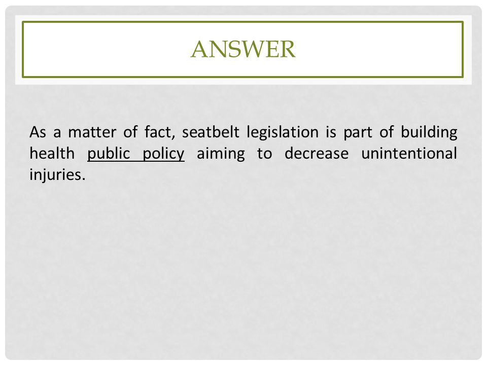 answer As a matter of fact, seatbelt legislation is part of building health public policy aiming to decrease unintentional injuries.