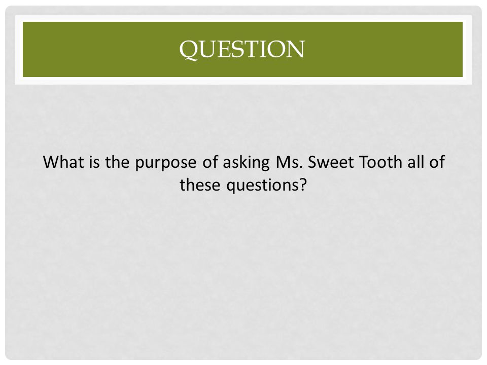What is the purpose of asking Ms. Sweet Tooth all of these questions