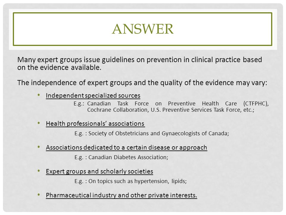 answer Many expert groups issue guidelines on prevention in clinical practice based on the evidence available.