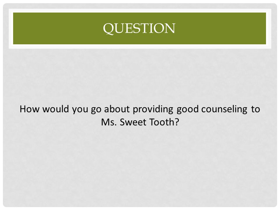 How would you go about providing good counseling to Ms. Sweet Tooth