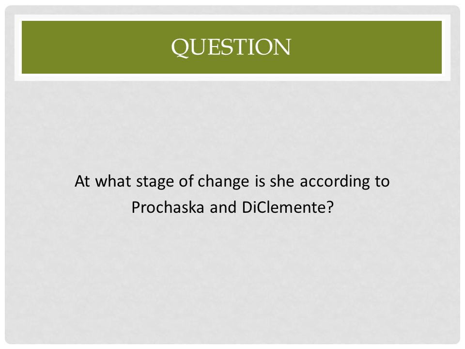 Question At what stage of change is she according to