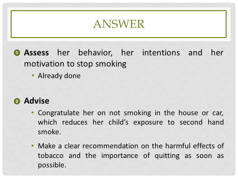 answer Assess her behavior, her intentions and her motivation to stop smoking. Already done. Advise.