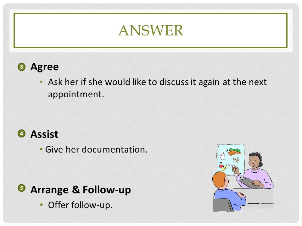 Answer Agree Assist Arrange & Follow-up Give her documentation.