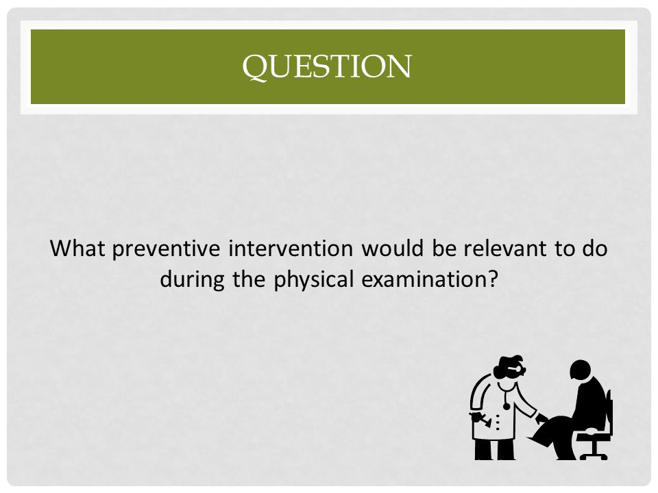 Question What preventive intervention would be relevant to do during the physical examination