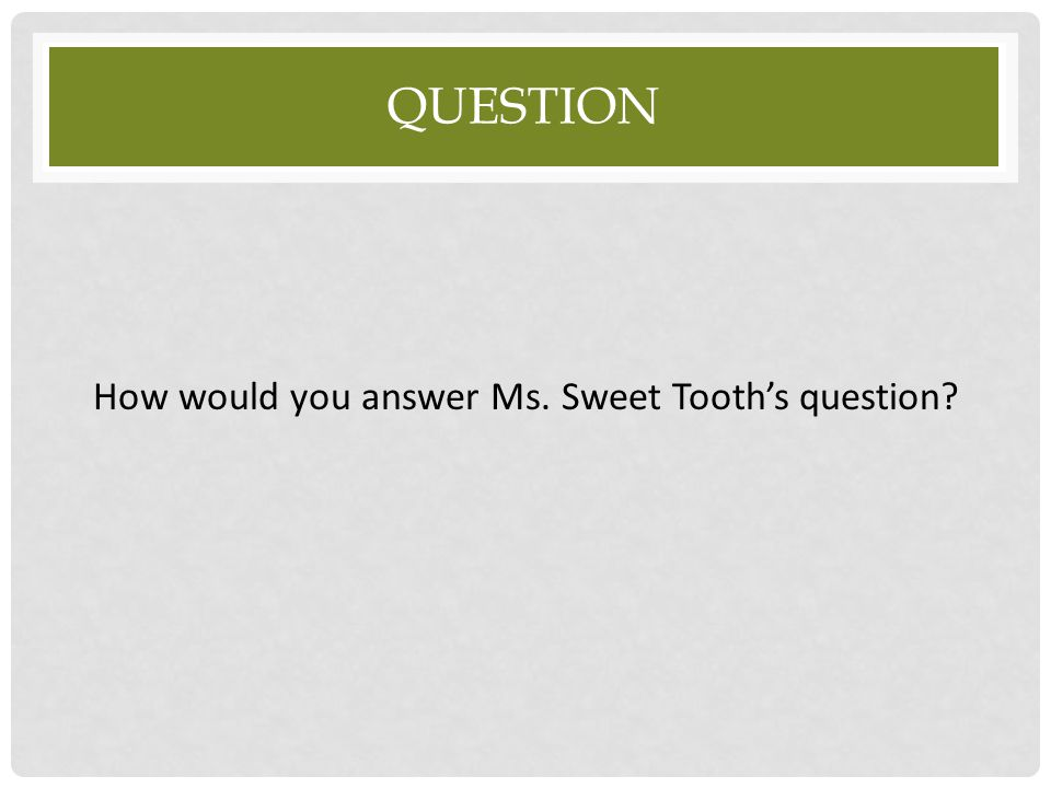 How would you answer Ms. Sweet Tooth's question