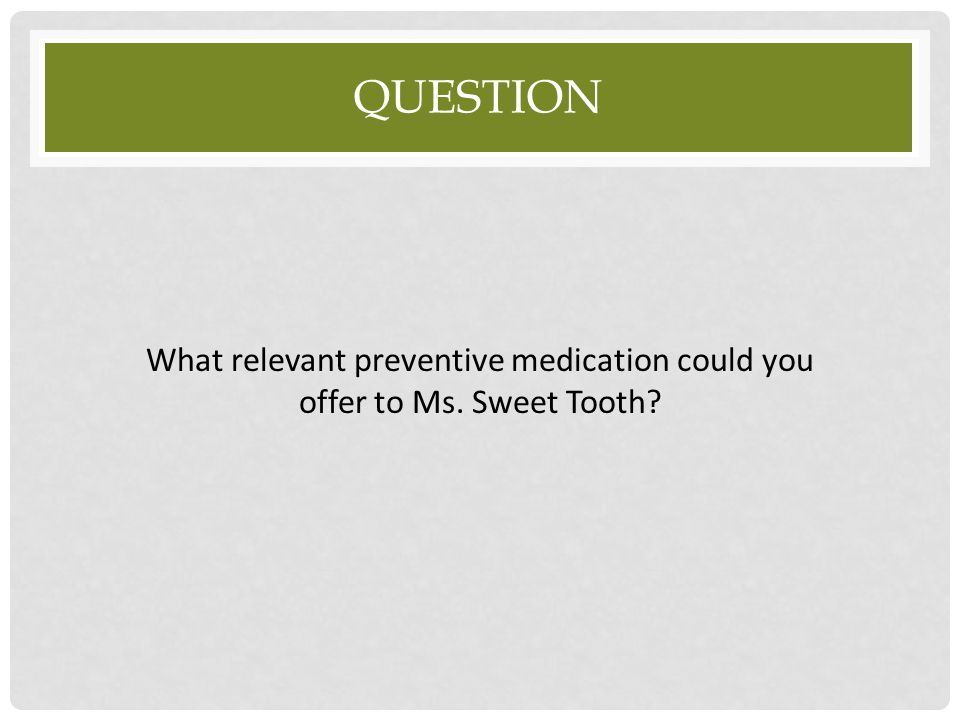 Question What relevant preventive medication could you offer to Ms. Sweet Tooth