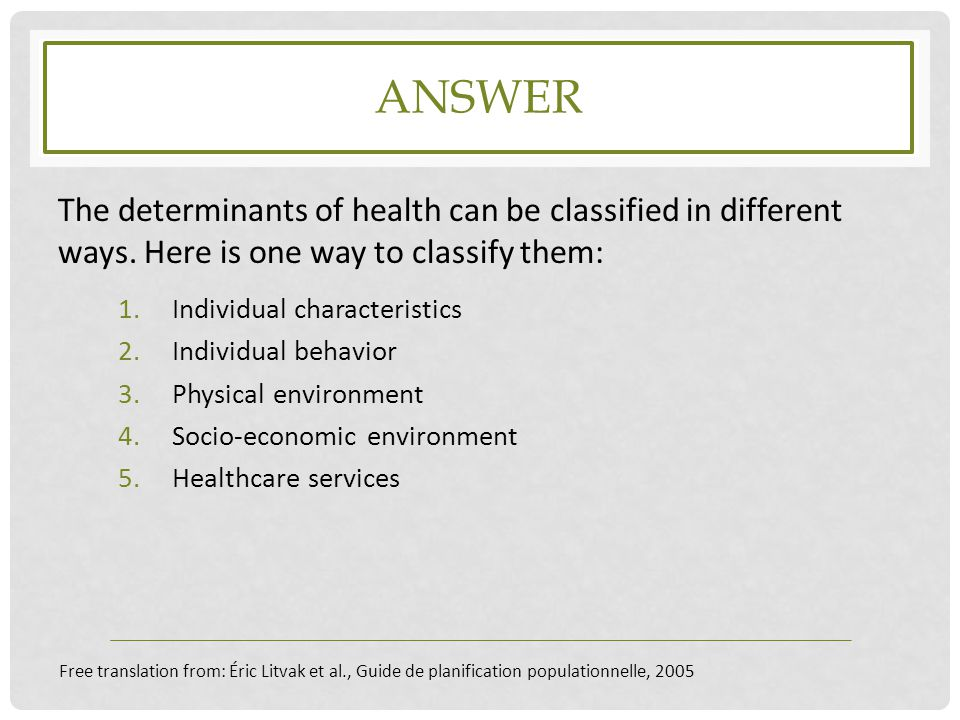 Answer The determinants of health can be classified in different ways. Here is one way to classify them: