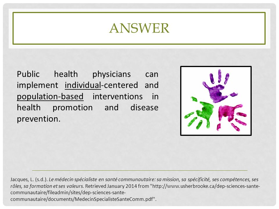 answer Public health physicians can implement individual-centered and population-based interventions in health promotion and disease prevention.