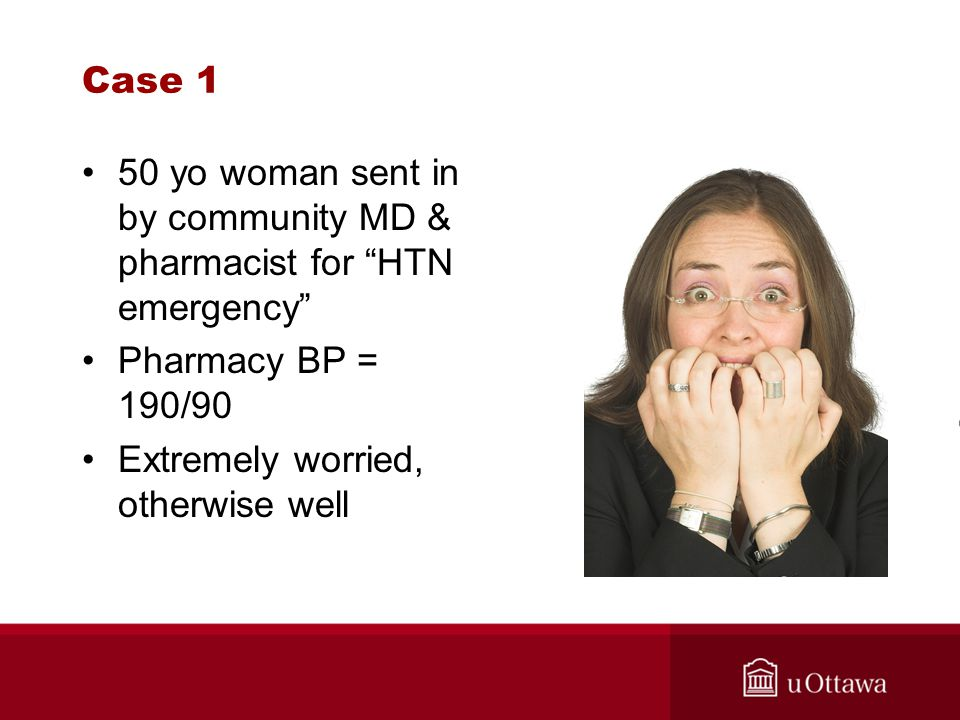 Case 1 50 yo woman sent in by community MD & pharmacist for HTN emergency Pharmacy BP = 190/90.