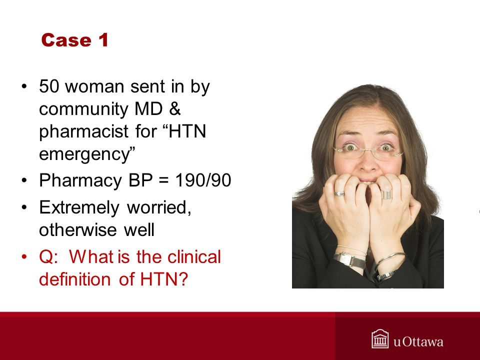 Case 1 50 woman sent in by community MD & pharmacist for HTN emergency Pharmacy BP = 190/90. Extremely worried, otherwise well.