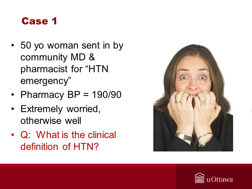 Case 1 50 yo woman sent in by community MD & pharmacist for HTN emergency Pharmacy BP = 190/90. Extremely worried, otherwise well.