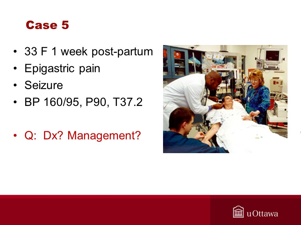 Case 5 33 F 1 week post-partum Epigastric pain Seizure BP 160/95, P90, T37.2 Q: Dx Management