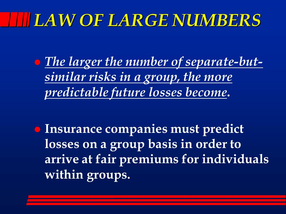 LAW OF LARGE NUMBERS The larger the number of separate-but-similar risks in a group, the more predictable future losses become.