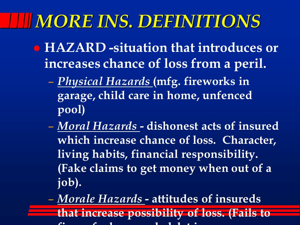 MORE INS. DEFINITIONS HAZARD -situation that introduces or increases chance of loss from a peril.
