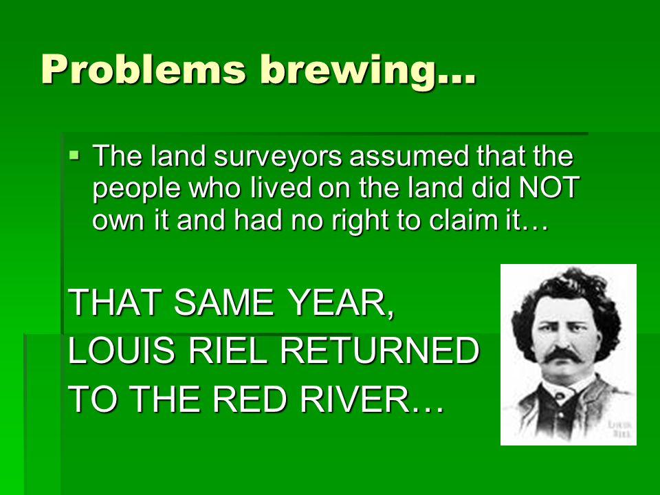 Problems brewing… THAT SAME YEAR, LOUIS RIEL RETURNED