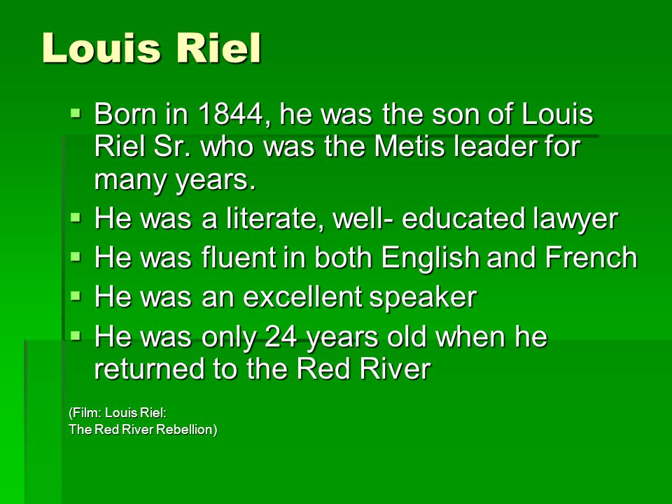 Louis Riel Born in 1844, he was the son of Louis Riel Sr. who was the Metis leader for many years. He was a literate, well- educated lawyer.