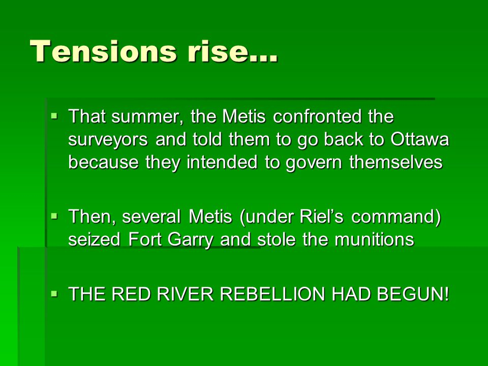 Tensions rise… That summer, the Metis confronted the surveyors and told them to go back to Ottawa because they intended to govern themselves.