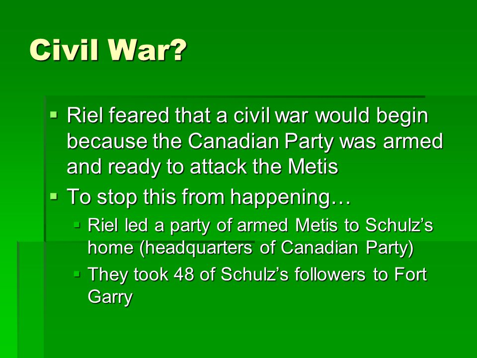 Civil War Riel feared that a civil war would begin because the Canadian Party was armed and ready to attack the Metis.
