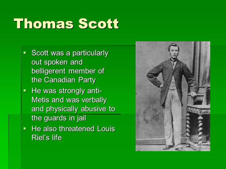 Thomas Scott Scott was a particularly out spoken and belligerent member of the Canadian Party.