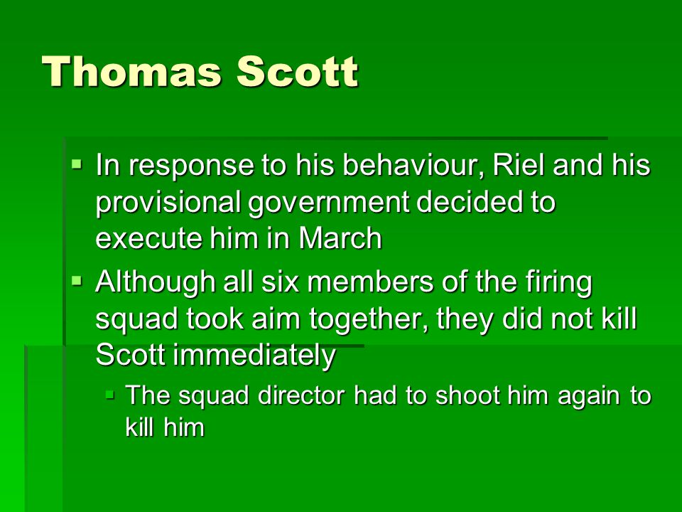 Thomas Scott In response to his behaviour, Riel and his provisional government decided to execute him in March.