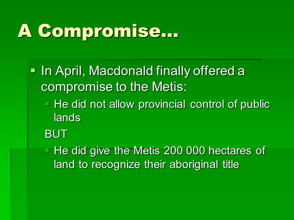 A Compromise… In April, Macdonald finally offered a compromise to the Metis: He did not allow provincial control of public lands.