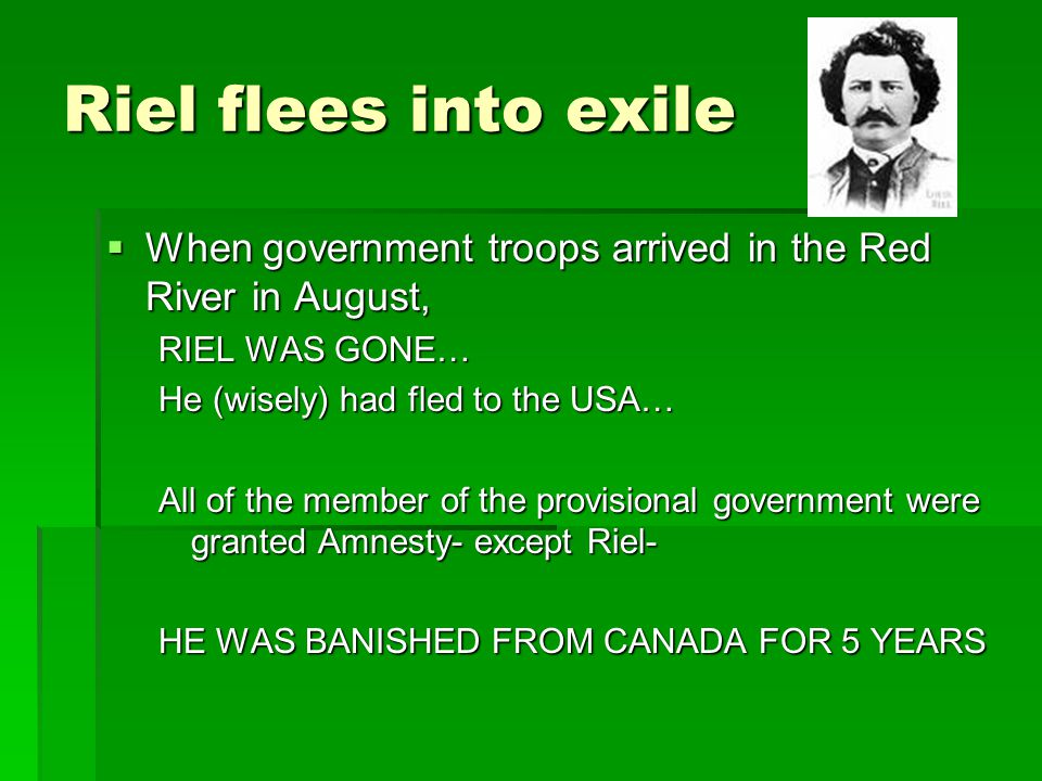 Riel flees into exile When government troops arrived in the Red River in August, RIEL WAS GONE… He (wisely) had fled to the USA…