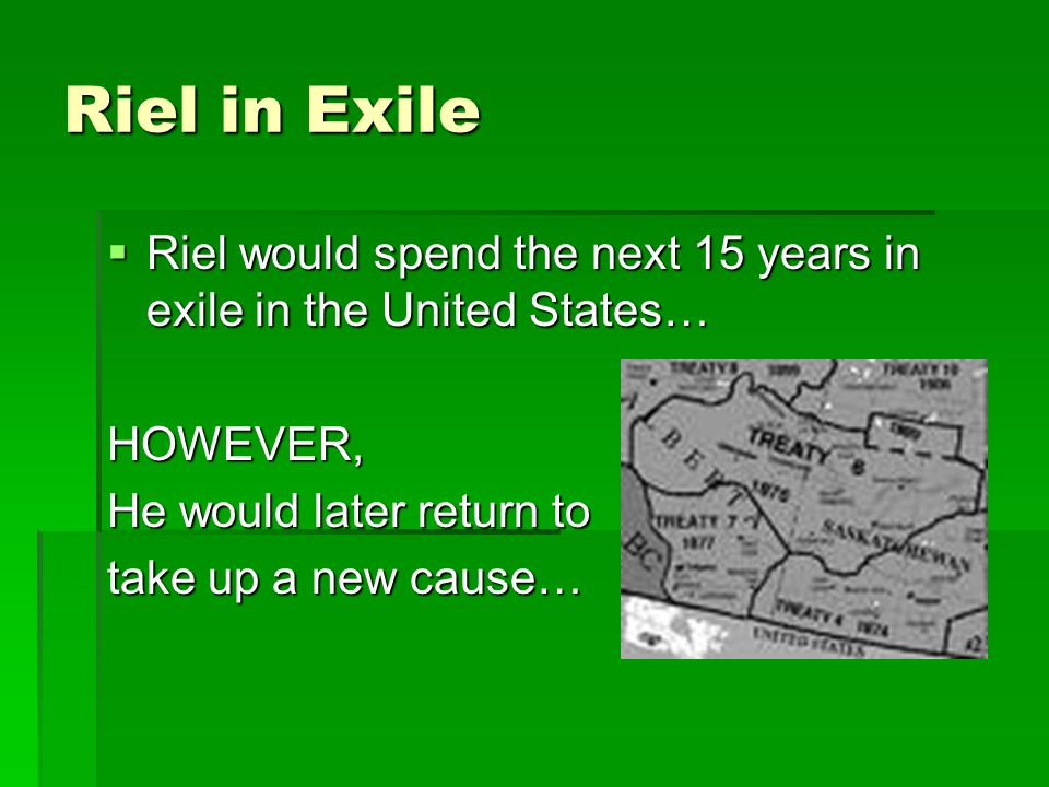 Riel in Exile Riel would spend the next 15 years in exile in the United States… HOWEVER, He would later return to.