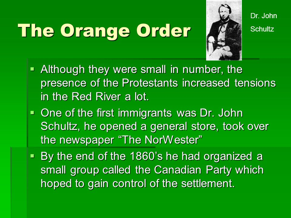 The Orange Order Dr. John. Schultz. Although they were small in number, the presence of the Protestants increased tensions in the Red River a lot.