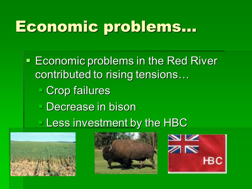 Economic problems… Economic problems in the Red River contributed to rising tensions… Crop failures.