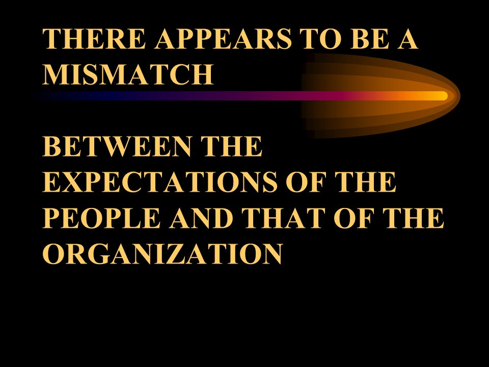 THERE APPEARS TO BE A MISMATCH BETWEEN THE EXPECTATIONS OF THE PEOPLE AND THAT OF THE ORGANIZATION