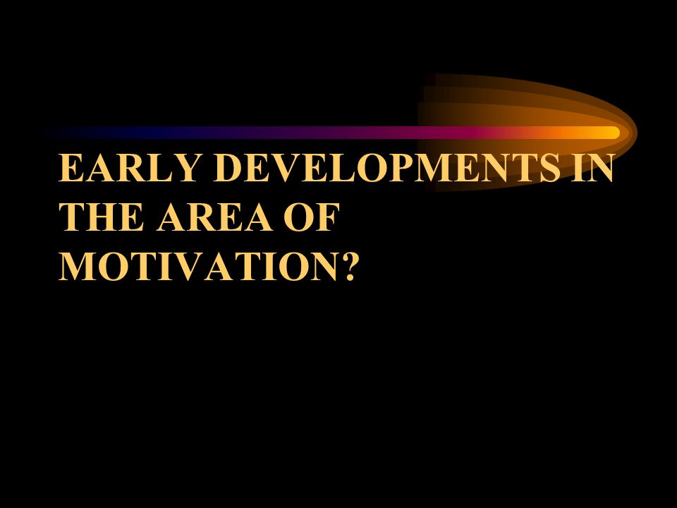EARLY DEVELOPMENTS IN THE AREA OF MOTIVATION