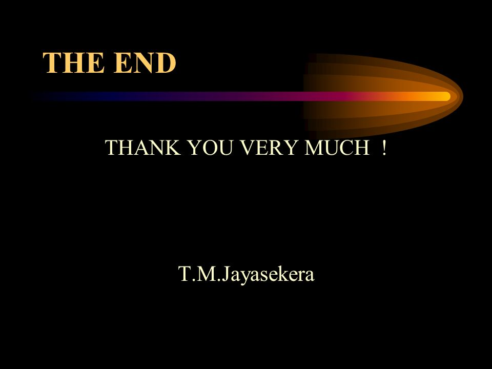 THE END THANK YOU VERY MUCH ! T.M.Jayasekera