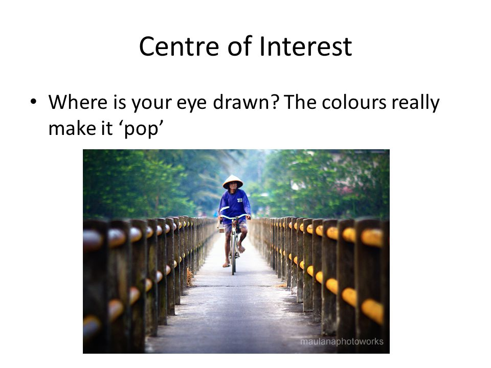 Centre of Interest Where is your eye drawn The colours really make it 'pop'