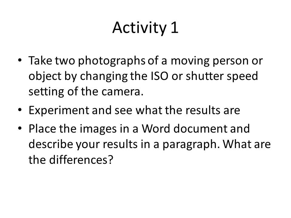 Activity 1 Take two photographs of a moving person or object by changing the ISO or shutter speed setting of the camera.