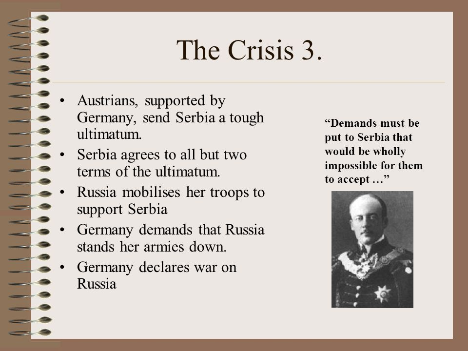 The Crisis 3. Austrians, supported by Germany, send Serbia a tough ultimatum. Serbia agrees to all but two terms of the ultimatum.