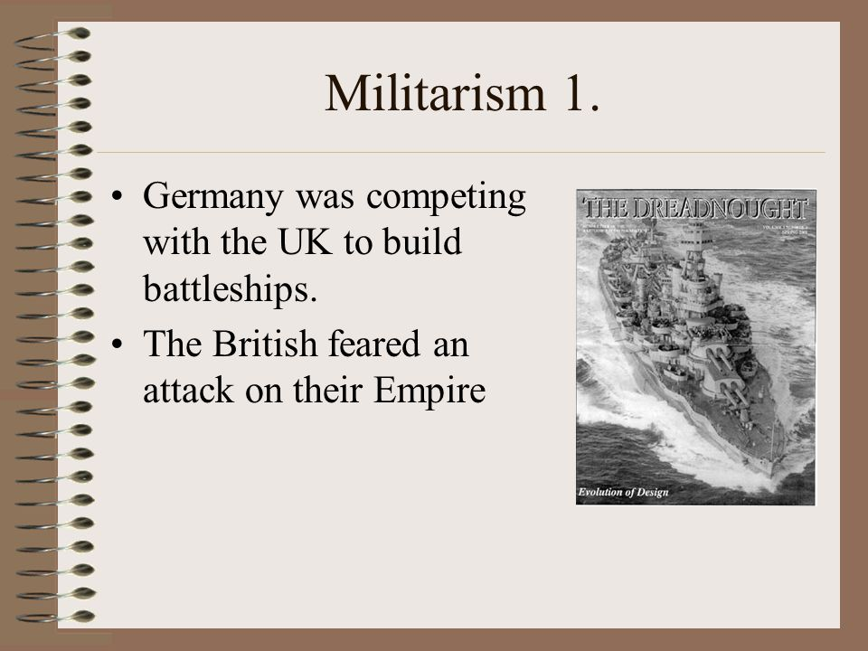 Militarism 1. Germany was competing with the UK to build battleships.